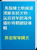 馬偕博士收藏臺灣原住民文物 : 沉寂百年的海外遺珍特展圖錄專輯