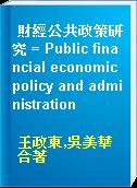 財經公共政策研究 = Public financial economic policy and administration