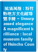 風情萬種 : 新竹縣地方文化館導覽手冊 = Unsurpassed elegance & magnificent brilliance : local museum family of Hsinchu County