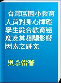 台灣區國小教育人員對身心障礙學生融合教育態度及其相關影響因素之研究