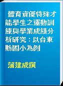 體育資優特殊才能學生之運動訓練與學業成績分析研究 : 以台東縣國小為例