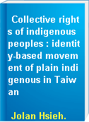 Collective rights of indigenous peoples : identity-based movement of plain indigenous in Taiwan