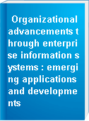 Organizational advancements through enterprise information systems : emerging applications and developments