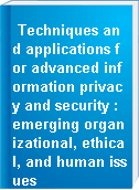 Techniques and applications for advanced information privacy and security : emerging organizational, ethical, and human issues