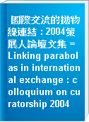 國際交流的拋物線連結 : 2004策展人論壇文集 = Linking parabolas in international exchange : colloquium on curatorship 2004