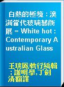 白熱的極境 : 澳洲當代玻璃藝術展 = White hot : Contemporary Australian Glass
