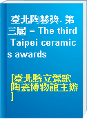 臺北陶藝獎. 第三屆 = The third Taipei ceramics awards