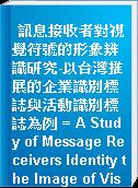 訊息接收者對視覺符號的形象辨識研究-以台灣推展的企業識別標誌與活動識別標誌為例 = A Study of Message Receivers Identity the Image of Visual Symbol-Corporate Identity Logo & Activity Identity Logo Development In Taiwan as an Example