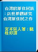台灣的原住民族 : 以世界觀研究台灣原住民之作