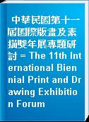 中華民國第十一屆國際版畫及素描雙年展專題研討 = The 11th International Biennial Print and Drawing Exhibition Forum