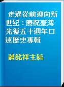 走過從前迎向新世紀 : 慶祝臺灣光復五十週年口述歷史專輯