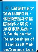 手工藝創作者之認真休閒特質、休閒體驗與幸福感關係之研究 : 以臺東縣為例 = A Study on the Relationships of Handicraft Makers