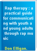 Rap therapy : a practical guide for communicating with youth and young adults through rap music