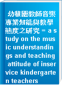幼稚園教師音樂專業知能與教學態度之研究 = a study on the music understandings and teaching attitude of inservice kindergarten teachers