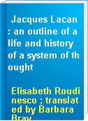 Jacques Lacan : an outline of a life and history of a system of thought