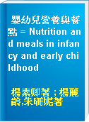 嬰幼兒營養與餐點 = Nutrition and meals in infancy and early childhood