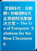 眾創時代 : 互聯網+.物聯網時代 企業創新完整解決方案 = The Era of Everyone: Solutions for the New E3economy.