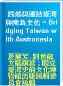跨越與連結臺灣與南島文化 = Bridging Taiwan with Austronesia