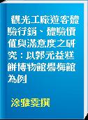 觀光工廠遊客體驗行銷、體驗價值與滿意度之研究 : 以郭元益糕餅博物館楊梅館為例