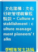 文化建構 : 文化行政管理前輩經驗談 = Culture establishment : culture management pioneers