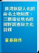 排灣族擬人化的命名土地制度 : 三個遺址地名的田野調查與文化詮釋