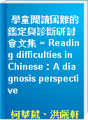 學童閱讀困難的鑑定與診斷研討會文集 = Reading difficulties in Chinese:A diagnosis perspective