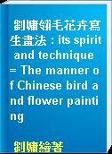 劉墉翎毛花卉寫生畫法 : its spirit and technique = The manner of Chinese bird and flower painting