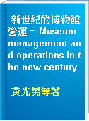 新世紀的博物館營運 = Museum management and operations in the new century