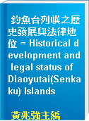 釣魚台列嶼之歷史發展與法律地位 = Historical development and legal status of Diaoyutai(Senkaku) Islands