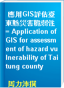 應用GIS評估臺東縣災害脆弱性 = Application of GIS for assessment of hazard vulnerability of Taitung county