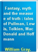 Fantasy, myth and the measure of truth : tales of Pullman, Lewis, Tolkien, MacDonald and Hoffmann