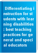 Differentiating instruction for students with learning disabilities : best teaching practices for general and special educators