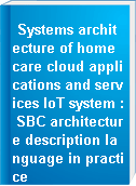 Systems architecture of home care cloud applications and services IoT system : SBC architecture description language in practice