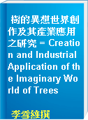 樹的異想世界創作及其產業應用之研究 = Creation and Industrial Application of the Imaginary World of Trees