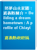 築夢山水家園 : 嘉義縣簡介 = Building a dream hometown : A profile of Chiayi