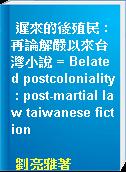 遲來的後殖民 : 再論解嚴以來台灣小說 = Belated postcoloniality : post-martial law taiwanese fiction