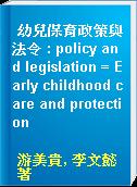 幼兒保育政策與法令 : policy and legislation = Early childhood care and protection