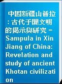 中國新疆山普拉 : 古代于闐文明的揭示與研究 = Sampula in XinJiang of China:Revelation and study of ancient Khotan civilization