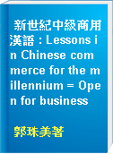 新世紀中級商用漢語 : Lessons in Chinese commerce for the millennium = Open for business