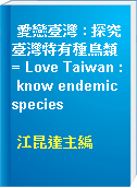 愛戀臺灣 : 探究臺灣特有種鳥類 = Love Taiwan : know endemic species