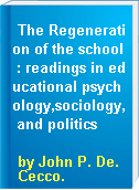 The Regeneration of the school : readings in educational psychology,sociology, and politics