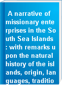 A narrative of missionary enterprises in the South Sea Islands : with remarks upon the natural history of the islands, origin, languages, traditions and usages of the inhabitants