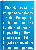 The rights of immigrant workers in the European Union : an evaluation of the EU public policy process and the legal status of labour immigrants from the Maghreb countries in the new receiving states