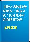 國民小學知識管理現況之調查研究 : 以台北市和嘉義縣市為例