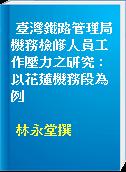 臺灣鐵路管理局機務檢修人員工作壓力之研究 : 以花蓮機務段為例