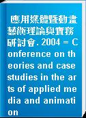 應用媒體暨動畫藝術理論與實務研討會. 2004 = Conference on theories and case studies in the arts of applied media and animation