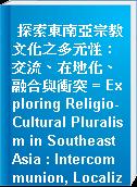 探索東南亞宗教文化之多元性 : 交流、在地化、融合與衝突 = Exploring Religio-Cultural Pluralism in Southeast Asia : Intercommunion, Localization, Syncretisation and Conflict