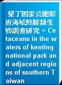墾丁國家公園鄰近海域鯨豚類生物調查研究 = Cetaceans in the waters of kenting national park and adjacent regions of southern Taiwan