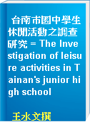 台南巿國中學生休閒活動之調查研究 = The Investigation of leisure activities in Tainan