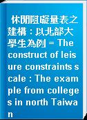休閒阻礙量表之建構 : 以北部大學生為例 = The construct of leisure constraints scale : The example from colleges in north Taiwan